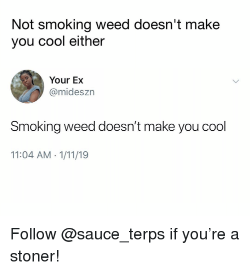 Smoking, Weed, and Cool: Not smoking weed doesn't make  you cool either  Your Ex  @mideszn  Smoking weed doesn't make you cool  11:04 AM 1/11/19 Follow @sauce_terps if you're a stoner!