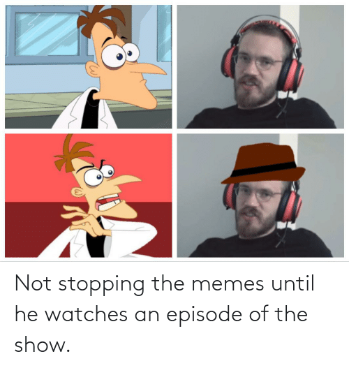 Watches: Not stopping the memes until he watches an episode of the show.