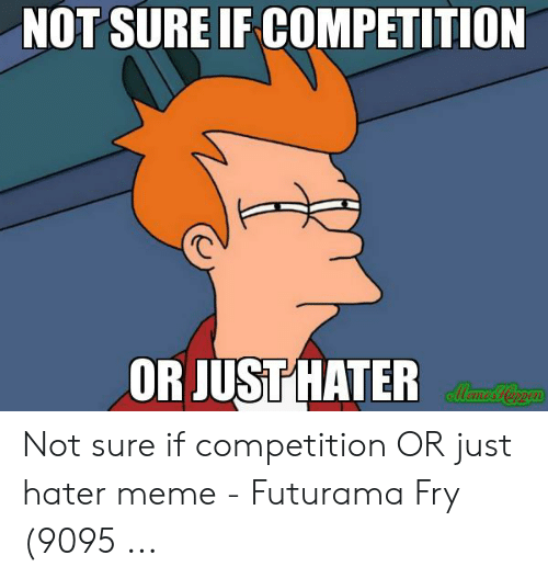 hater meme: NOT SURE IF COMPETITION  OR JUST HATER Not sure if competition OR just hater meme - Futurama Fry (9095 ...