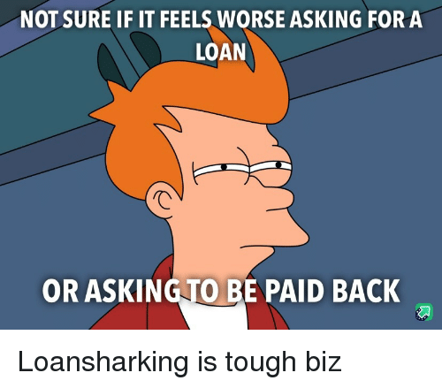 Tough, Asking, and Back: NOT SURE IF IT FEELS WORSE ASKING FOR A  LOAN  OR ASKINGTO BE PAID BACK Loansharking is tough biz