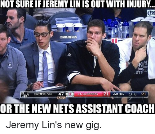 Jeremy Lin: NOT SURE IF JEREMYLIN IS OUT WITH INJURY  @NBAMEMES  AKI  ETEAL  BROOKLYN  47  A LA CLIPPERS  71 2ND QTR  31.0  :23  BONUS  OR THE NEWNETS ASSISTANT COACH Jeremy Lin's new gig.
