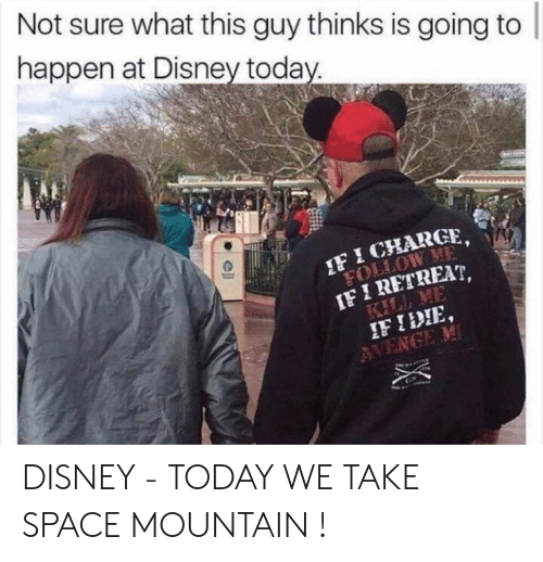 Disney, Space, and Today: Not sure what this guy thinks is going to  happen at Disney toda  F ICHARGE,  IF I RETREAT,  IF IDIE DISNEY - TODAY WE TAKE SPACE MOUNTAIN !