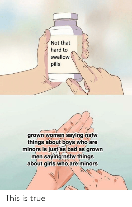 Bad, Girls, and Nsfw: Not that  hard to  swallow  pills  grown women saying nsfw  things about boys who are  minors is just as bad as grown  men saying nsfw things  about girls who are minors This is true