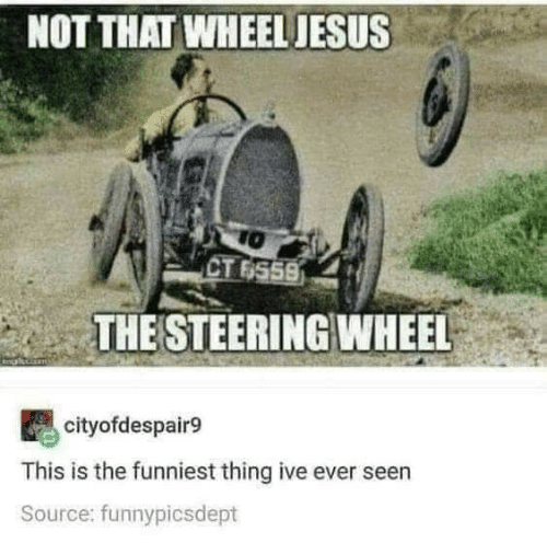 Ive: NOT THAT WHEEL JESUS  TO  CT 6559  THE STEERING WHEEL  cityofdespair9  This is the funniest thing ive ever seen  Source: funnypicsdept