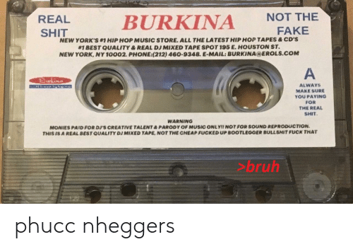 Bruh, Fake, and Music: NOT THE  BURKINA  REAL  FAKE  SHIT  NEW YORK'S#HIPHOP MUSIC STORE. ALL THE LATEST HIP HOP TAPES &CD'S  #1 BEST QUALITY & REAL DJ MIXED TAPE SPOT 195 E. HOUSTON ST.  NEW YORK, NY 10002. PHONE:(212) 460-9348. E-MAIL: BURKINA@EROLS.COM  A  urking  ALWAYS  MAKE SURE  YOU PAYING  FOR  THE REAL  SHIT  WARNING  MONIES PAID FOR  THIS IS A REAL BEST QUALITY DJ MIXED TAPE, NOT THE CHEAP FUCKED UP BOOTLEGGER BULLSHIT FUCK THAT  CREATIVE TALENT& PARODY OF MUSIC ONLY!! NOT FOR SOUND REPRODUCTION.  >bruh phucc nheggers