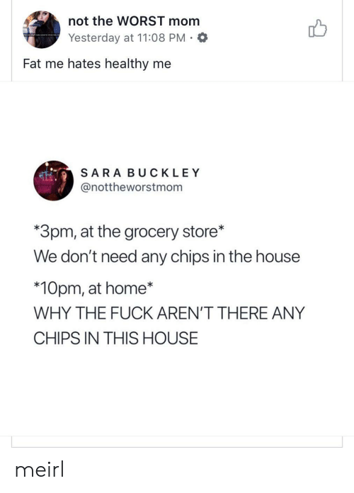 The Worst, Fuck, and Home: not the WORST mom  Yesterday at 11:08 PM.O  Fat me hates healthy me  SARA BUCKLEY  @nottheworstmom  *3pm, at the grocery store*  We don't need any chips in the house  *10pm, at home*  WHY THE FUCK AREN'T THERE ANY  CHIPS IN THIS HOUSE meirl