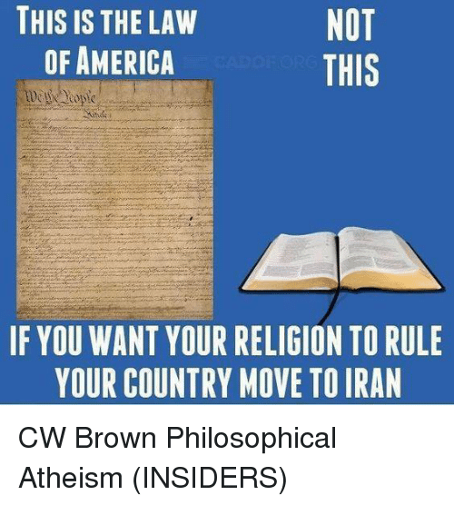 Philosophically: NOT  THIS IS THE LAW  OF AMERICA  THIS  IF YOU WANT YOUR RELIGION TO RULE  YOUR COUNTRY MOVE TOIRAN CW Brown   Philosophical Atheism (INSIDERS)