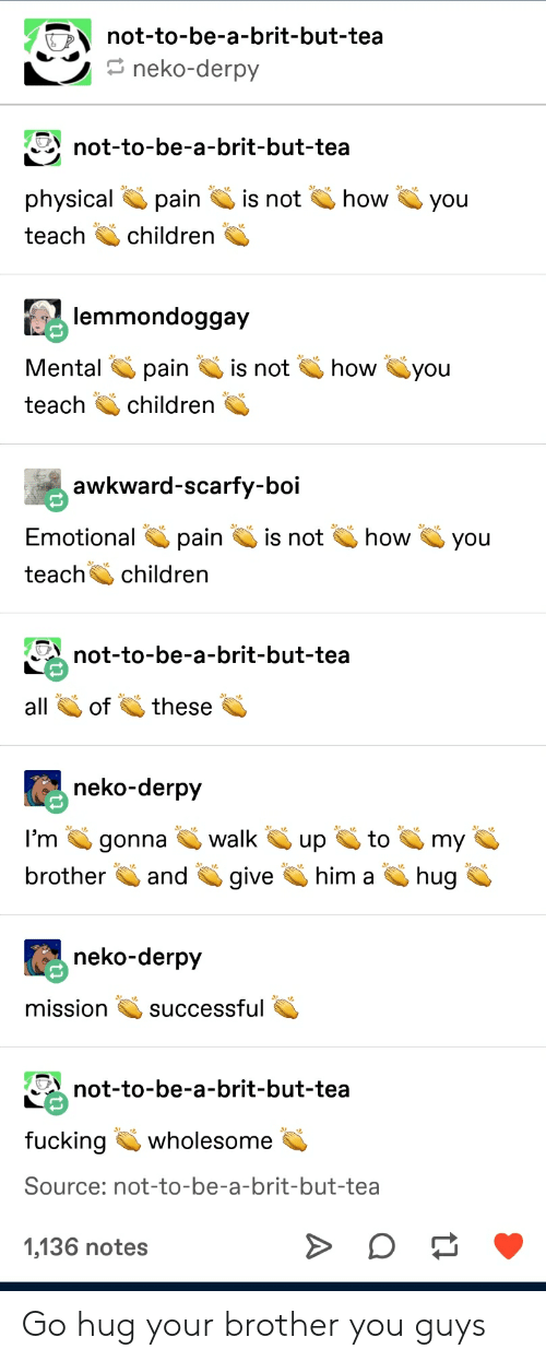 Children, Fucking, and Tumblr: not-to-be-a-brit-but-tea  neko-derpy  not-to-be-a-brit-but-tea  physicalpaini  teach children  not how you  lemmondoggay  pain is not  how you  teach children  awkward-scarfy-boi  Emotional pain is not  teachchildren  Qhow you  not-to-be-a-brit-but-tea  ofthese  neko-derpy  l'm gonna walkup  brotherandgive  him ahug  neko-derpy  mission successful  not-to-be-a-brit-but-tea  fucking wholesome  Source: not-to-be-a-brit-but-tea  1,136 notes Go hug your brother you guys