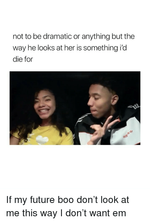 Boo, Future, and Girl Memes: not to be dramatic or anything but the  way he looks at her is something i'd  die for If my future boo don't look at me this way I don't want em