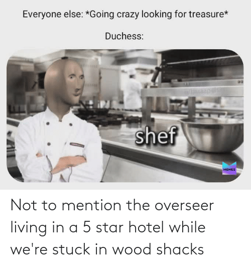 Hotel: Not to mention the overseer living in a 5 star hotel while we're stuck in wood shacks