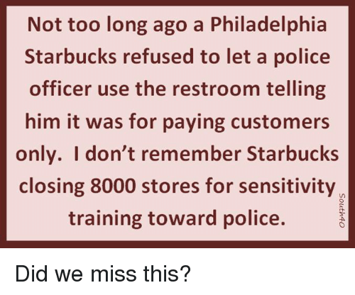 Memes, Police, and Starbucks: Not too long ago a Philadelphia  Starbucks refused to let a police  officer use the restroom telling  him it was for paying customers  only. Idon't remember Starbucks  closing 8000 stores for sensitivity  training toward police. Did we miss this?