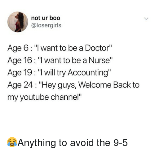 "Accounting: not ur boo  @losergirls  Age 6: ""I want to be a Doctor""  Age 16: ""I want to be a Nurse""  Age 19: ""l will try Accounting""  Age 24: ""Hey guys, Welcome Back to  my youtube channel"" 😂Anything to avoid the 9-5"