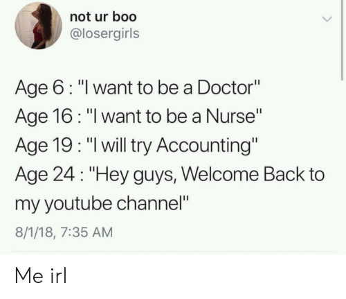 "Accounting: not ur boo  @losergirls  Age 6: ""l want to be a Doctor""  Age 16: ""l want to be a Nurse""  Age 19: ""l will try Accounting""  Age 24 ""Hey guys, Welcome Back to  my youtube channel""  8/1/18, 7:35 AM Me irl"