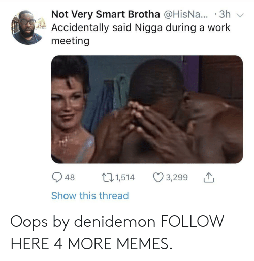 Smartly: Not Very Smart Brotha @HisNa... .3h  Accidentally said Nigga during a work  meeting  948 1,514 3,299  Show this thread Oops by denidemon FOLLOW HERE 4 MORE MEMES.