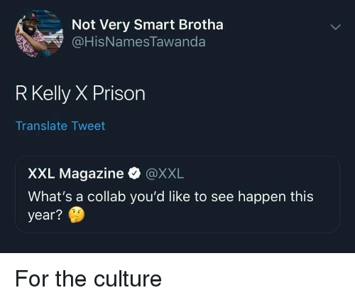 R. Kelly, Prison, and Translate: Not Very Smart Brotha  HisNamesTawanda  R Kelly X Prison  Translate Tweet  XXL Magazine·@XXL  What's a collab you'd like to see happen this  year? For the culture