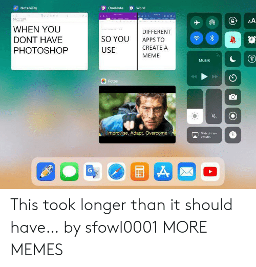 Apps: Notability  Word  OneNote  AA  a  WHEN YOU  DIFFERENT  SO YOU  DONT HAVE  APPS TO  CREATE A  PHOTOSHOP  USE  MEME  Musik  Fotos  Improvise. Adapt. Overcome  Bildschim  synchr. This took longer than it should have… by sfowl0001 MORE MEMES