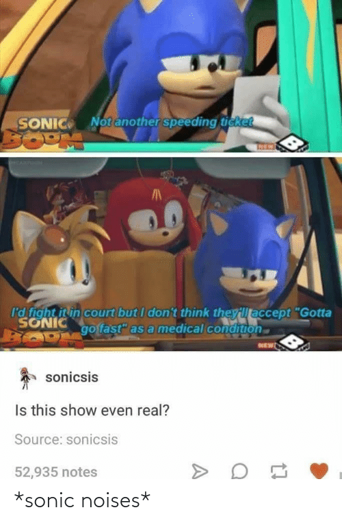"Condition: Notanother speeding ticket  SONIC  I'd fight it in court but I don't think theyillaccept ""Gotta  SONIC  go fast"" as a medical condition  NEW  sonicsis  Is this show even real?  Source: sonicsis  52,935 notes *sonic noises*"
