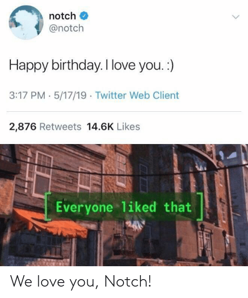 Birthday, Love, and Twitter: notch  @notch  Happy birthday. I love you. :)  3:17 PM 5/17/19 Twitter Web Client  2,876 Retweets 14.6K Likes  Everyone liked that We love you, Notch!