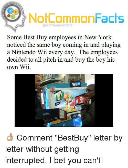 """nintendo wii: NotCommonFacts  @Not common facts  Some Best Buy employees in New York  noticed the same boy coming in and playing  a Nintendo Wii every day. The employees  decided to all pitch in and buy the boy his  own Wii. 👌🏽 Comment """"BestBuy"""" letter by letter without getting interrupted. I bet you can't!"""