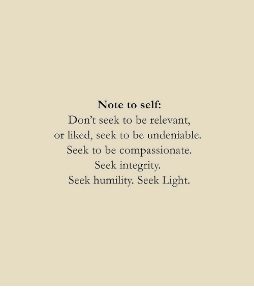 Integrity: Note to self:  Don't seek to be relevant,  or liked, seek to be undeniable.  Seek to be compassionate.  Seek integrity  Seek humility. Seek Light.