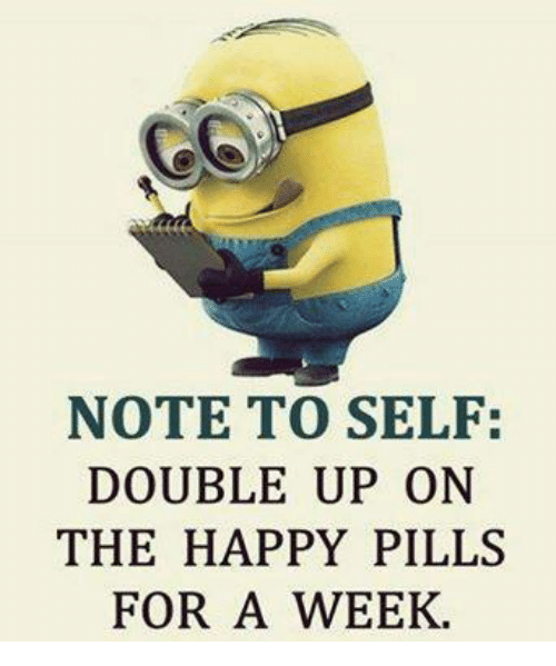 happy pills: NOTE TO SELF:  DOUBLE UP ON  THE HAPPY PILLS  FOR A WEEK.