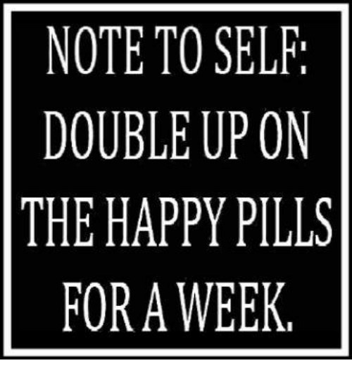 happy pills: NOTE TO SELF:  DOUBLE UP ON  THE HAPPY PILLS  FORA WEEK