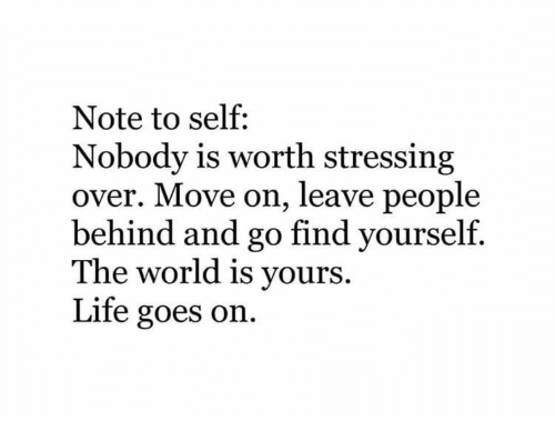Life, World, and Move: Note to self:  Nobody is worth stressing  over. Move on, leave people  behind and go find yourself.  The world is vours.  Life goes on.