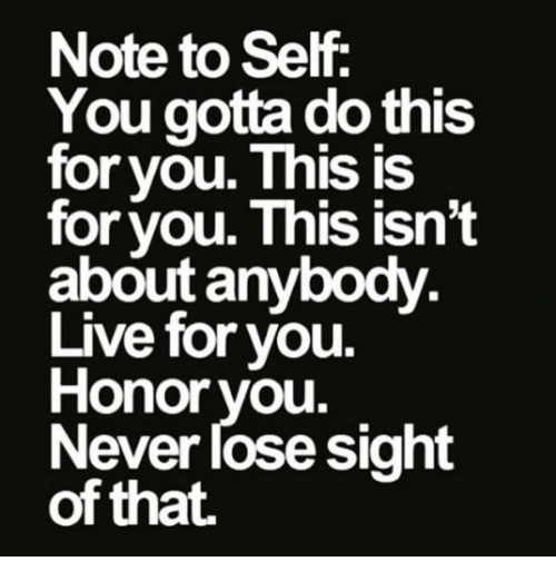 Memes, Live, and Never: Note to Self  You gotta do this  for you. This IS  for vou. This isn't  about anybody  Live for you.  Honor you.  Never lose sight  of that.