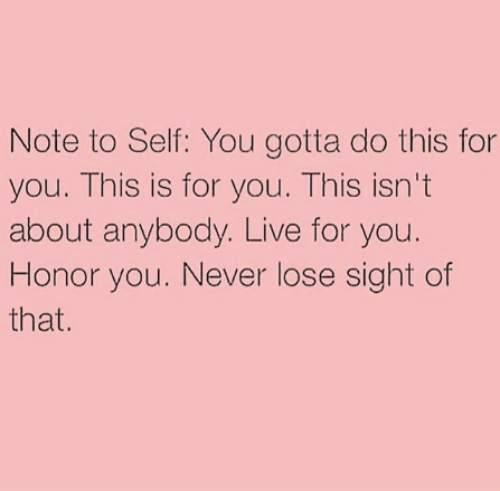 Memes, Live, and Never: Note to Self: You gotta do this for  you. This is for you. This isn't  about anybody. Live for you.  Honor you. Never lose sight of  that.