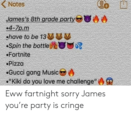 "Kiki Do: Notes  James's 8th grade party  .4-7p.m  ohave to be 13 b  Spin the bottle  Fortnite  Pizza  Gucci gang Music  ""Kiki do you love me challenge"" Eww fartnight sorry James you're party is cringe"