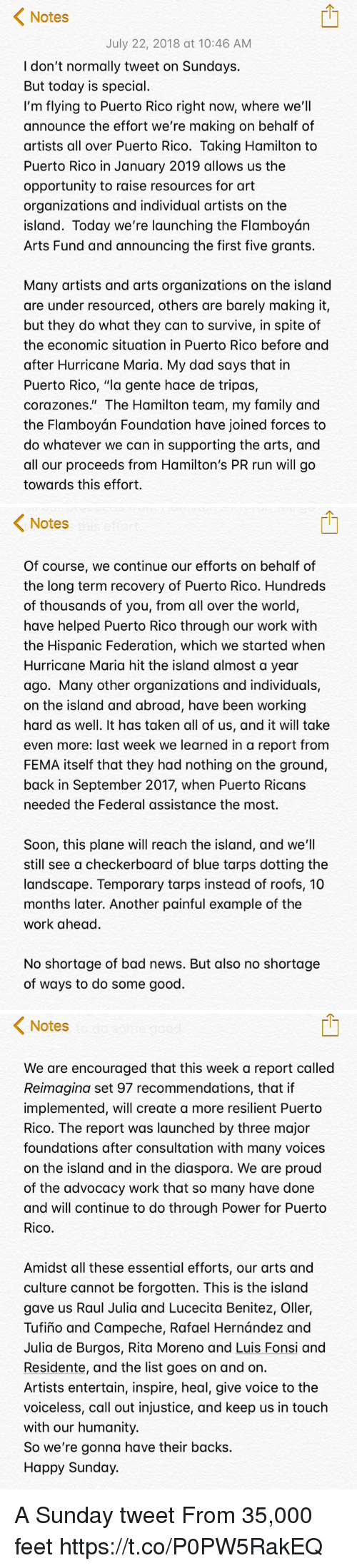 "Bad, Dad, and Family: Notes  July 22, 2018 at 10:46 AM  I don't normally tweet on Sundays.  But today is special.  I'm flying to Puerto Rico right now, where we'll  announce the effort we're making on behalf of  artists all over Puerto Rico. Taking Hamilton to  Puerto Rico in January 2019 allows us the  opportunity to raise resources for art  organizations and individual artists on the  island. Today we're launching the Flamboyán  Arts Fund and announcing the first five grants.  Many artists and arts organizations on the island  are under resourced, others are barely making it,  but they do what they can to survive, in spite of  the economic situation in Puerto Rico before and  after Hurricane Maria. My dad says that in  Puerto Rico, ""la gente hace de tripas,  corazones."" The Hamilton team, my family and  the Flamboyán Foundation have joined forces to  do whatever we can in supporting the arts, and  all our proceeds from Hamilton's PR run will go  towards this effort.   Notes  Of course, we continue our efforts on behalf of  the long term recovery of Puerto Rico. Hundreds  of thousands of you, from all over the world,  have helped Puerto Rico through our work with  the Hispanic Federation, which we started when  Hurricane Maria hit the island almost a year  ago. Many other organizations and individuals,  on the island and abroad, have been working  hard as well. It has taken all of us, and it will take  even more: last week we learned in a report from  FEMA itself that they had nothing on the ground,  back in September 2017, when Puerto Ricans  needed the Federal assistance the most.  Soon, this plane will reach the island, and we'll  still see a checkerboard of blue tarps dotting the  landscape. Temporary tarps instead of roofs, 10  months later. Another painful example of the  work ahead.  No shortage of bad news. But also no shortage  of ways to do some good.   < Notes  We are encouraged that this week a report called  Reimagina set 97 recommendations, that if  implemented, will create a more resilient Puerto  Rico. The report was launched by three major  foundations after consultation with many voices  on the island and in the diaspora. We are proud  of the advocacy work that so many have done  and will continue to do through Power for Puerto  Rico.  Amidst all these essential efforts, our arts and  culture cannot be forgotten. This is the island  gave us Raul Julia and Lucecita Benitez, Oller,  Tufiño and Campeche, Rafael Hernández and  Julia de Burgos, Rita Moreno and Luis Fonsi and  Residente, and the list goes on and on.  Artists entertain, inspire, heal, give voice to the  voiceless, call out injustice, and keep us in touch  with our humanity.  So we're gonna have their backs.  Happy Sunday. A Sunday tweet From 35,000 feet https://t.co/P0PW5RakEQ"