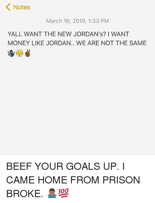 Beef, Goals, and Jordans: Notes  March 16, 2018, 1:33 PM  YALL WANT THE NEW JORDAN's? I WANT  MONEY LIKE JORDAN.. WE ARE NOT THE SAME BEEF YOUR GOALS UP. I CAME HOME FROM PRISON BROKE. 🤷🏾‍♂️💯