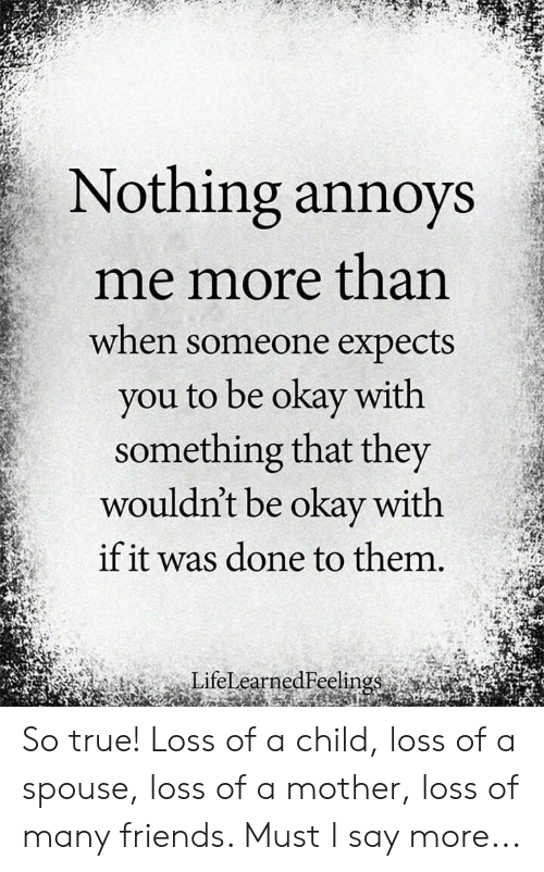 Expects: Nothing annoys  me more than  when someone expects  you to be okay with  something that they  wouldn't be okay with  if it was done to them.  LifelearnedFelin So true! Loss of a child, loss of a spouse, loss of a mother, loss of many friends. Must I say more...