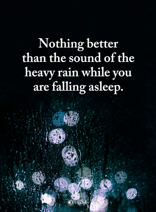 falling asleep: Nothing better  than the sound of the  heavv rain while vou  are falling asleep.