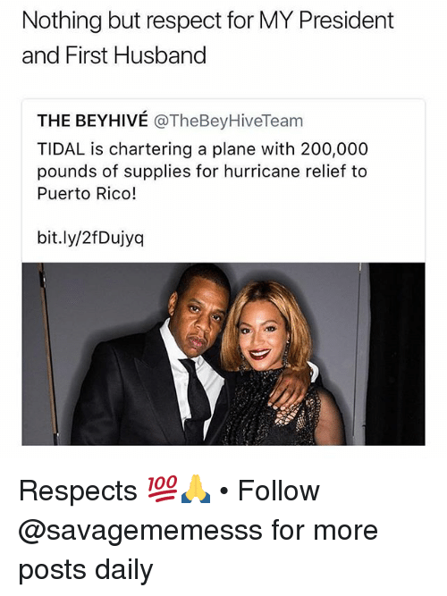 beyhive: Nothing but respect for MY President  and First Husband  THE BEYHIVÉ @TheBeyHiveTeam  TIDAL is chartering a plane with 200,000  pounds of supplies for hurricane relief to  Puerto Rico!  bit.ly/2fDujyq Respects 💯🙏 • Follow @savagememesss for more posts daily
