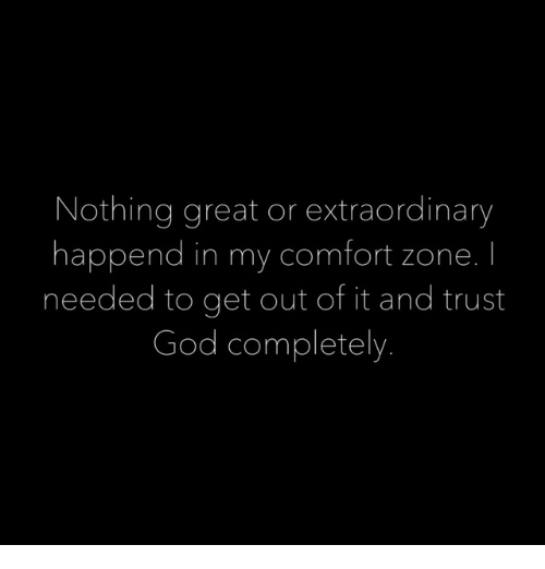God, Zone, and Get: Nothing great or extraordinary  happend in my comfort zone. I  needed to get out of it and trust  God completely