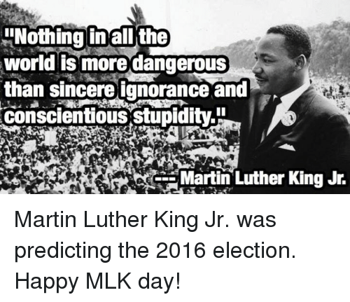 2016 Elections: !Nothing in all the  world is more dangerous  than sincere ignorance and  conscientious stupidity  Martin Luther King Jr. Martin Luther King Jr. was predicting the 2016 election.  Happy MLK day!