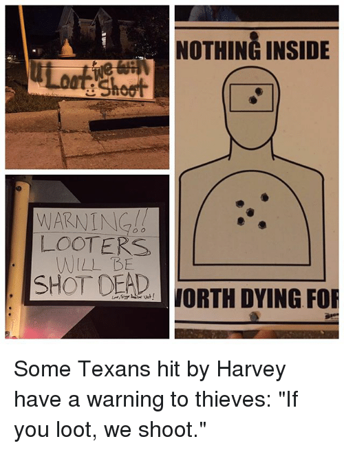 """shotting: NOTHING INSIDE  e Shoot  LOOTERS  WILL BE  SHOT DEAD  aJORTH DYING FOR Some Texans hit by Harvey have a warning to thieves: """"If you loot, we shoot."""""""