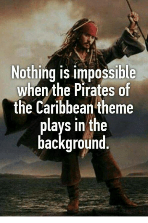 pirates of the caribbean: Nothing is impossible  when the Pirates of  the Caribbean theme  plays in the  background