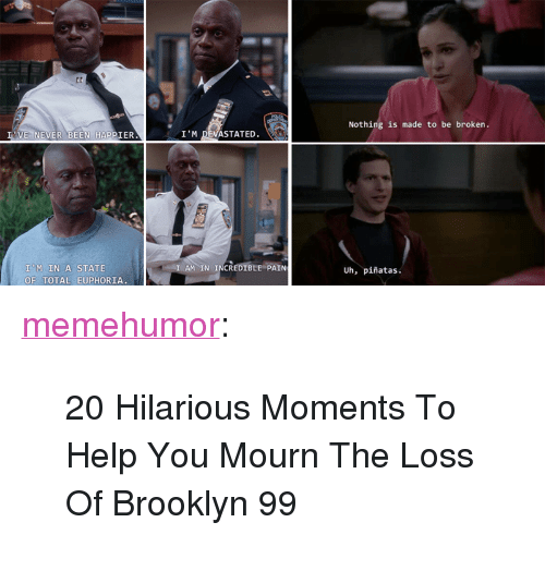 "brooklyn 99: Nothing is made to be broken.  VE NEVER BEEN HAPPIER  I'M DEVASTATED.  I'M IN A STATE  OF TOTAL EUPHORIA  AMIN INCREDIBLE PAIN  Uh, piñatas. <p><a href=""http://memehumor.net/post/173871945302/20-hilarious-moments-to-help-you-mourn-the-loss-of"" class=""tumblr_blog"">memehumor</a>:</p>  <blockquote><p>20 Hilarious Moments To Help You Mourn The Loss Of Brooklyn 99</p></blockquote>"