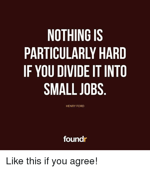 Fords: NOTHING IS  PARTICULARLY HARD  IF YOU DIVIDE IT INTO  SMALL JOBS  HENRY FORD  foundr Like this if you agree!
