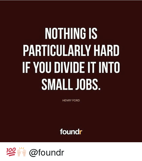 Fords: NOTHING IS  PARTICULARLY HARD  IF YOU DIVIDE IT INTO  SMALL JOBS  HENRY FORD  foundr 💯🙌🏻 @foundr