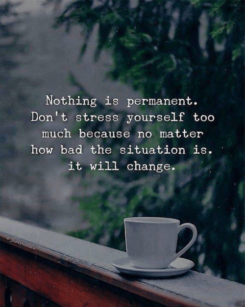 Bad, Too Much, and Change: Nothing is permanent.  Don't stress yourself too  much because no matter  hox bad the situation ie  it will change.