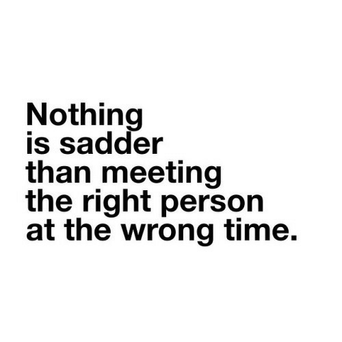 Time, Person, and Right: Nothing  is sadder  than meeting  the right person  at the wrong time.
