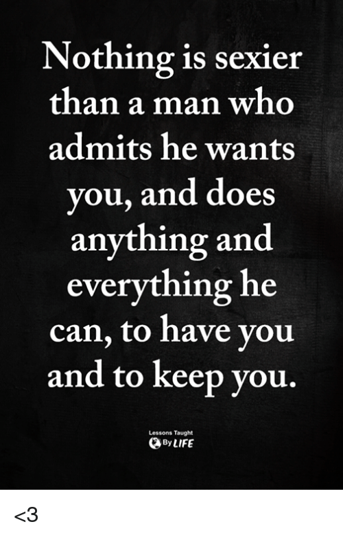 Memes, 🤖, and Who: Nothing is sexier  than a man who  admits he wants  you, and does  anything and  everything he  can, to have you  and to keep vou.  Lessons Taught  ByLIFE <3