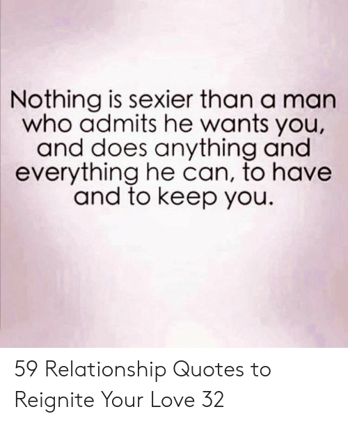 Love, Quotes, and Who: Nothing is sexier than a man  who admits he wants you,  and does anything and  everything he can, to havee  and to keep you. 59 Relationship Quotes to Reignite Your Love 32