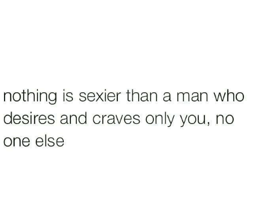 Relationships, Who, and One: nothing is sexier than a man who  desires and craves only you, no  one else