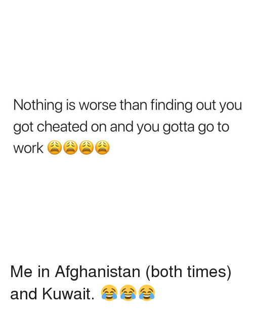 Afghanistan: Nothing is worse than finding out you  got cheated on and you gotta go to Me in Afghanistan (both times) and Kuwait. 😂😂😂