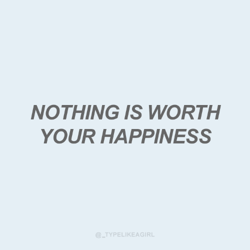 Happiness, Nothing, and  Worth: NOTHING IS WORTH  YOUR HAPPINESS  @_TYPELIKEAGIRL