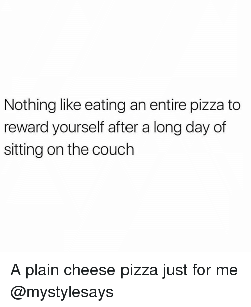 cheese pizza: Nothing like eating an entire pizza to  reward yourself after a long day of  sitting on the couch A plain cheese pizza just for me @mystylesays